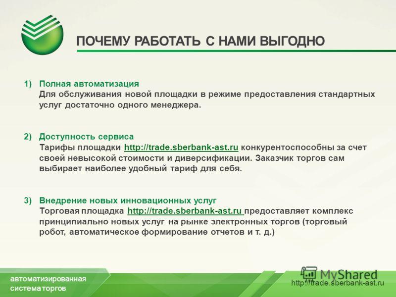 http://trade.sberbank-ast.ru ПОЧЕМУ РАБОТАТЬ С НАМИ ВЫГОДНО 1)Полная автоматизация Для обслуживания новой площадки в режиме предоставления стандартных услуг достаточно одного менеджера. 2)Доступность сервиса Тарифы площадки http://trade.sberbank-ast.