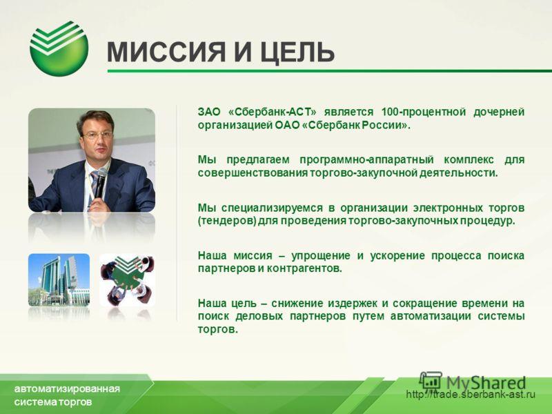 http://trade.sberbank-ast.ru МИССИЯ И ЦЕЛЬ ЗАО «Сбербанк-АСТ» является 100-процентной дочерней организацией ОАО «Сбербанк России». Мы предлагаем программно-аппаратный комплекс для совершенствования торгово-закупочной деятельности. Мы специализируемся