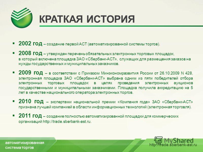 http://trade.sberbank-ast.ru КРАТКАЯ ИСТОРИЯ 2002 год – создание первой АСТ (автоматизированной системы торгов). 2008 год – утвержден перечень обязательных электронных торговых площадок, в который включена площадка ЗАО «Сбербанк-АСТ», служащих для ра
