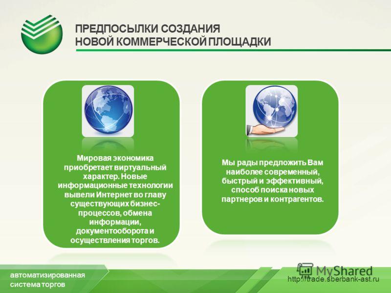 http://trade.sberbank-ast.ru ПРЕДПОСЫЛКИ СОЗДАНИЯ НОВОЙ КОММЕРЧЕСКОЙ ПЛОЩАДКИ Мировая экономика приобретает виртуальный характер. Новые информационные технологии вывели Интернет во главу существующих бизнес- процессов, обмена информации, документообо