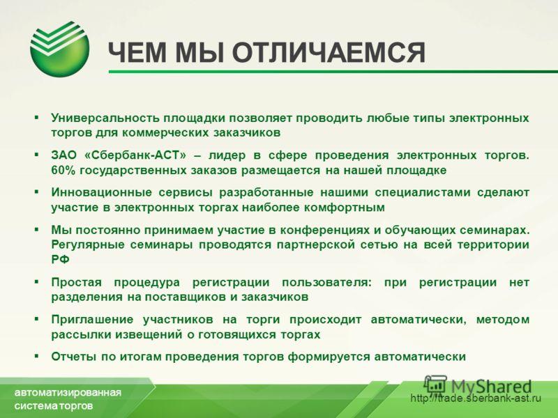 http://trade.sberbank-ast.ru ЧЕМ МЫ ОТЛИЧАЕМСЯ Универсальность площадки позволяет проводить любые типы электронных торгов для коммерческих заказчиков ЗАО «Сбербанк-АСТ» – лидер в сфере проведения электронных торгов. 60% государственных заказов размещ