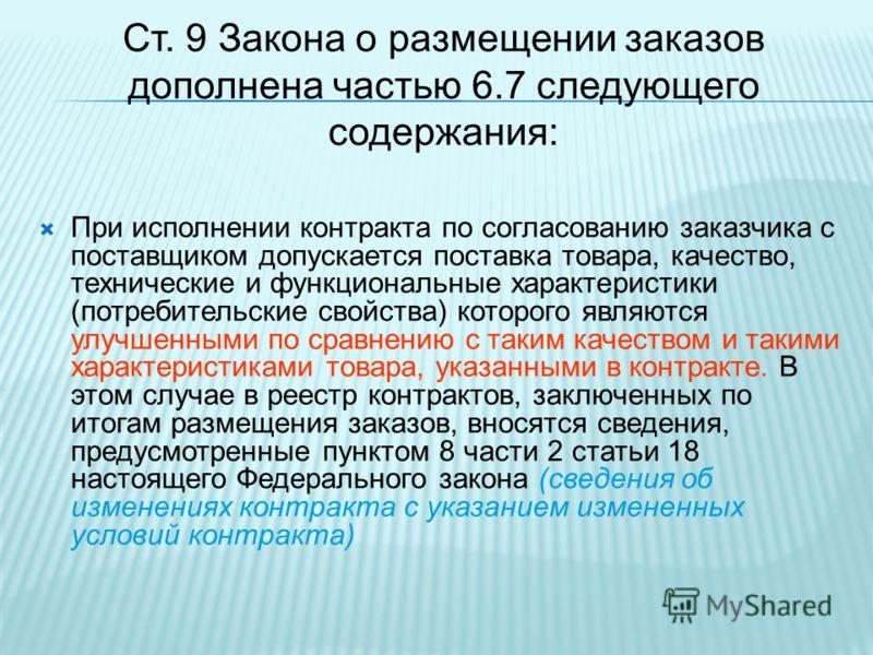 Ст. 9 Закона о размещении заказов дополнена частью 6.7 следующего содержания: При исполнении контракта по согласованию заказчика с поставщиком допускается поставка товара, качество, технические и функциональные характеристики (потребительские свойств