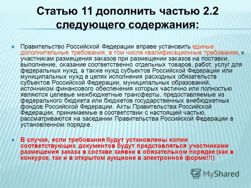 Статью 11 дополнить частью 2.2 следующего содержания: Правительство Российской Федерации вправе установить единые дополнительные требования, в том числе квалификационные требования, к участникам размещения заказов при размещении заказов на поставки,