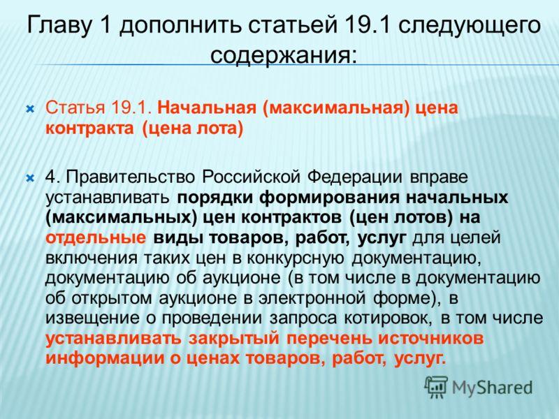 Главу 1 дополнить статьей 19.1 следующего содержания: Статья 19.1. Начальная (максимальная) цена контракта (цена лота) 4. Правительство Российской Федерации вправе устанавливать порядки формирования начальных (максимальных) цен контрактов (цен лотов)