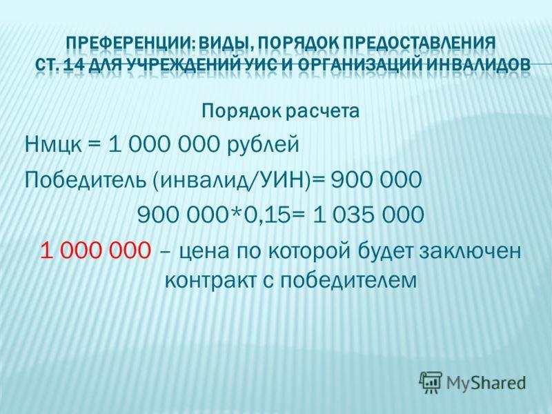 Порядок расчета Нмцк = 1 000 000 рублей Победитель (инвалид/УИН)= 900 000 900 000*0,15= 1 035 000 1 000 000 – цена по которой будет заключен контракт с победителем