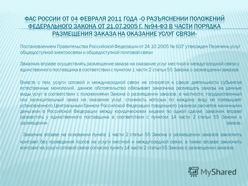 Постановлением Правительства Российской Федерации от 24.10.2005 637 утвержден Перечень услуг общедоступной электросвязи и общедоступной почтовой связи Заказчик вправе осуществлять размещение заказа на оказание услуг местной и междугородной связи у ед
