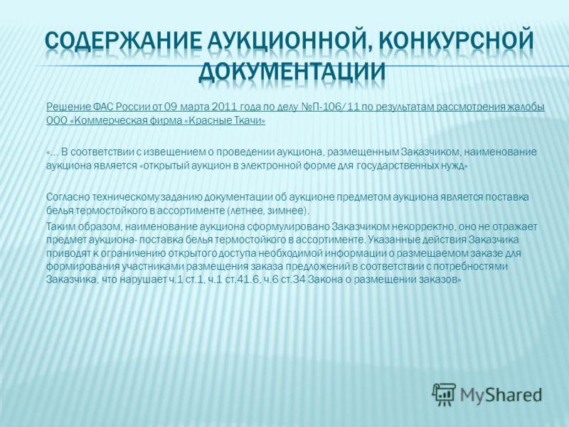 Решение ФАС России от 09 марта 2011 года по делу П-106/11 по результатам рассмотрения жалобы ООО «Коммерческая фирма «Красные Ткачи» «… В соответствии с извещением о проведении аукциона, размещенным Заказчиком, наименование аукциона является «открыты