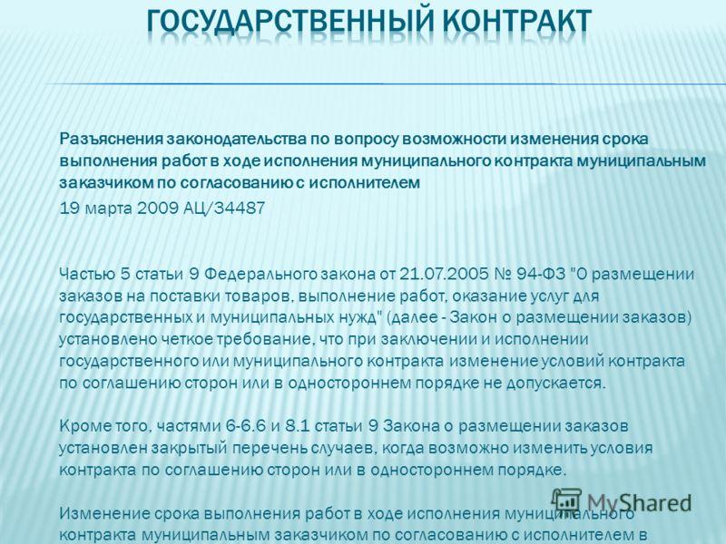 Разъяснения законодательства по вопросу возможности изменения срока выполнения работ в ходе исполнения муниципального контракта муниципальным заказчиком по согласованию с исполнителем 19 марта 2009 АЦ/34487 Частью 5 статьи 9 Федерального закона от 21