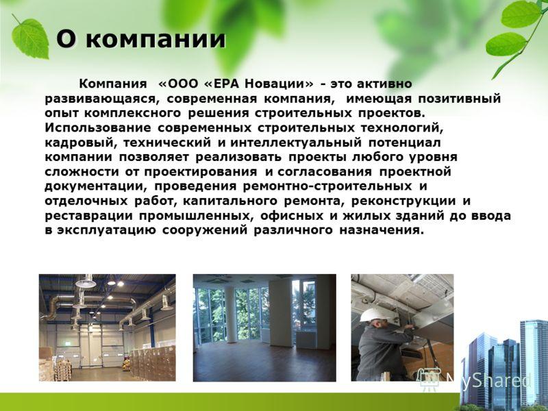 О О компании Компания «ООО «ЕРА Новации» - это активно развивающаяся, современная компания, имеющая позитивный опыт комплексного решения строительных проектов. Использование современных строительных технологий, кадровый, технический и интеллектуальны