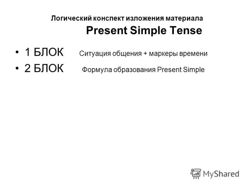 Логический конспект изложения материала Present Simple Tense 1 БЛОК Ситуация общения + маркеры времени 2 БЛОК Формула образования Present Simple