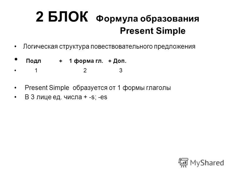 2 БЛОК Формула образования Present Simple Логическая структура повествовательного предложения Подл + 1 форма гл. + Доп. 1 2 3 Present Simple образуется от 1 формы глаголы В 3 лице ед. числа + -s; -es