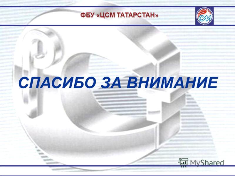 ФБУ «ЦСМ ТАТАРСТАН» СПАСИБО ЗА ВНИМАНИЕ