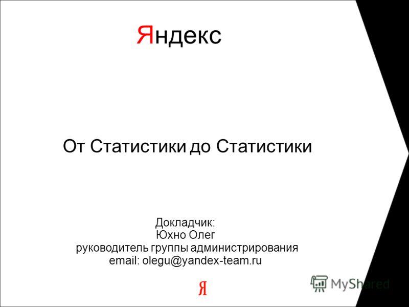 От Статистики до Статистики Яндекс Докладчик: Юхно Олег руководитель группы администрирования email: olegu@yandex-team.ru 11