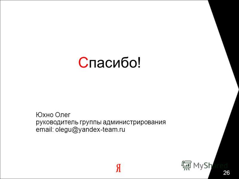 Спасибо! Юхно Олег руководитель группы администрирования email: olegu@yandex-team.ru 26