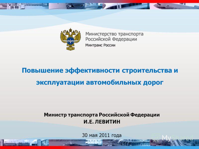 Повышение эффективности строительства и эксплуатации автомобильных дорог Министр транспорта Российской Федерации И.Е. ЛЕВИТИН 30 мая 2011 года