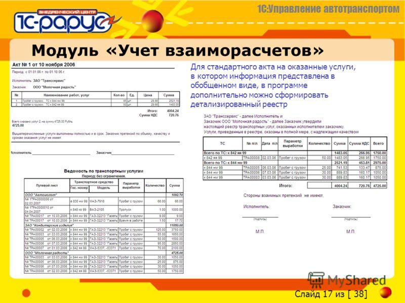 1С:Управление автотранспортом Слайд 17 из [ 38] Модуль «Учет взаиморасчетов» Для стандартного акта на оказанные услуги, в котором информация представлена в обобщенном виде, в программе дополнительно можно сформировать детализированный реестр