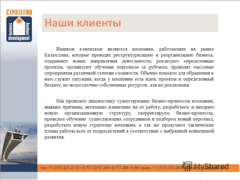 Наши клиенты Нашими клиентами являются компании, работающие на рынке Казахстана, которые проводят реструктуризацию и реорганизацию бизнеса, открывают новые направления деятельности, реализуют определенные проекты, организуют обучение персонала за руб