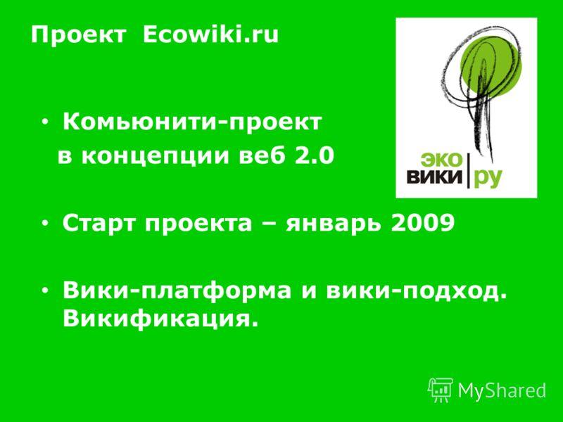 Проект Ecowiki.ru Комьюнити-проект в концепции веб 2.0 Старт проекта – январь 2009 Вики-платформа и вики-подход. Викификация.
