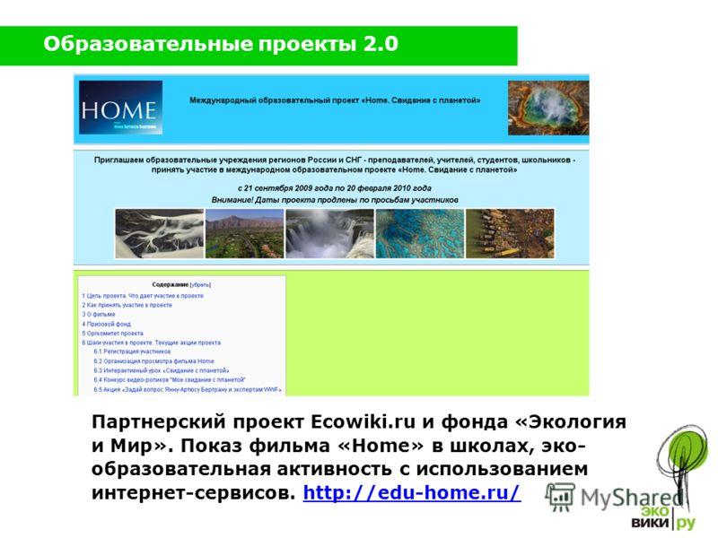 Образовательные проекты 2.0 Партнерский проект Ecowiki.ru и фонда «Экология и Мир». Показ фильма «Home» в школах, эко- образовательная активность с использованием интернет-сервисов. http://edu-home.ru/http://edu-home.ru/