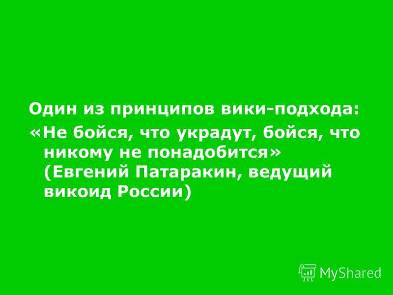 Один из принципов вики-подхода: «Не бойся, что украдут, бойся, что никому не понадобится» (Евгений Патаракин, ведущий викоид России)