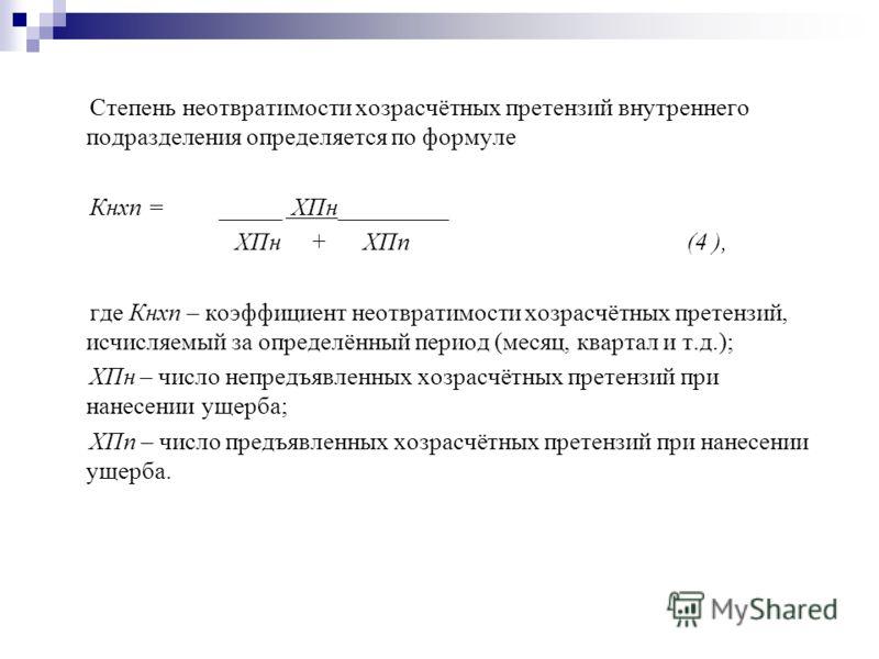Степень неотвратимости хозрасчётных претензий внутреннего подразделения определяется по формуле Кнхп = _____ ХПн_________ ХПн + ХПп (4 ), где Кнхп – коэффициент неотвратимости хозрасчётных претензий, исчисляемый за определённый период (месяц, квартал