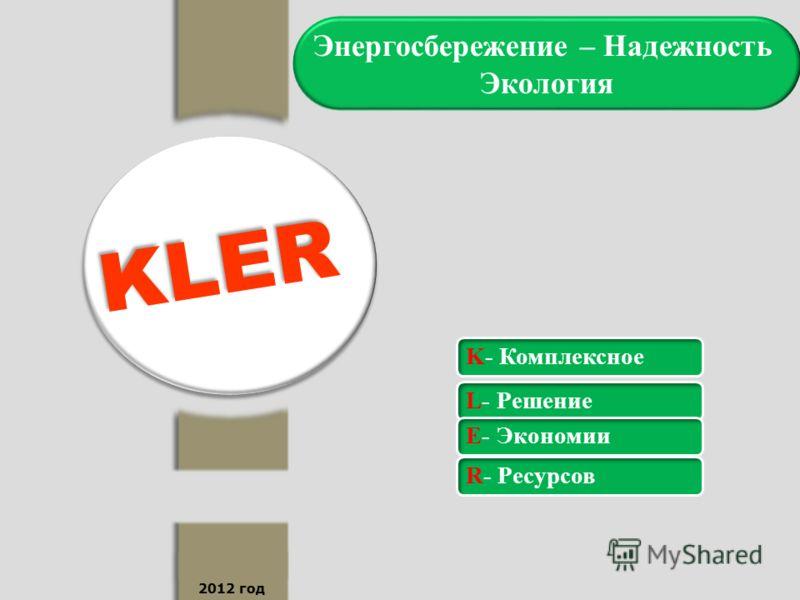 2012 год Энергосбережение – Надежность Экология KLER K- КомплексноеL- РешениеE- ЭкономииR- Ресурсов