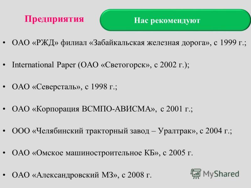 Нас рекомендуют ОАО «РЖД» филиал «Забайкальская железная дорога», с 1999 г.; International Paper (ОАО «Светогорск», с 2002 г.); ОАО «Северсталь», с 1998 г.; ОАО «Корпорация ВСМПО-АВИСМА», с 2001 г.; ООО «Челябинский тракторный завод – Уралтрак», с 20
