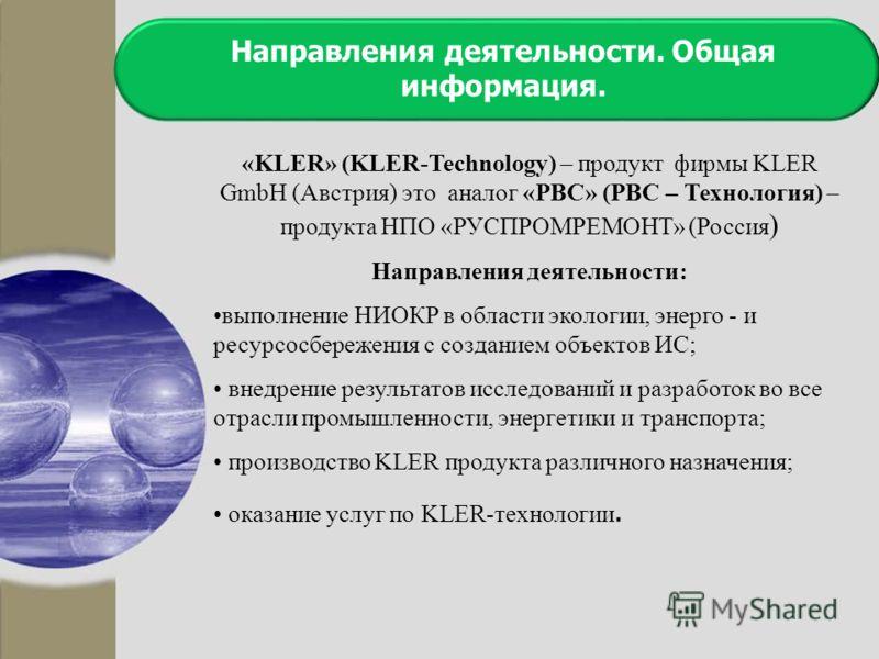 Направления деятельности. Общая информация. «KLER» (KLER-Technology) – продукт фирмы KLER GmbH (Австрия) это аналог «РВС» (РВС – Технология) – продукта НПО «РУСПРОМРЕМОНТ» (Россия ) Направления деятельности: выполнение НИОКР в области экологии, энерг