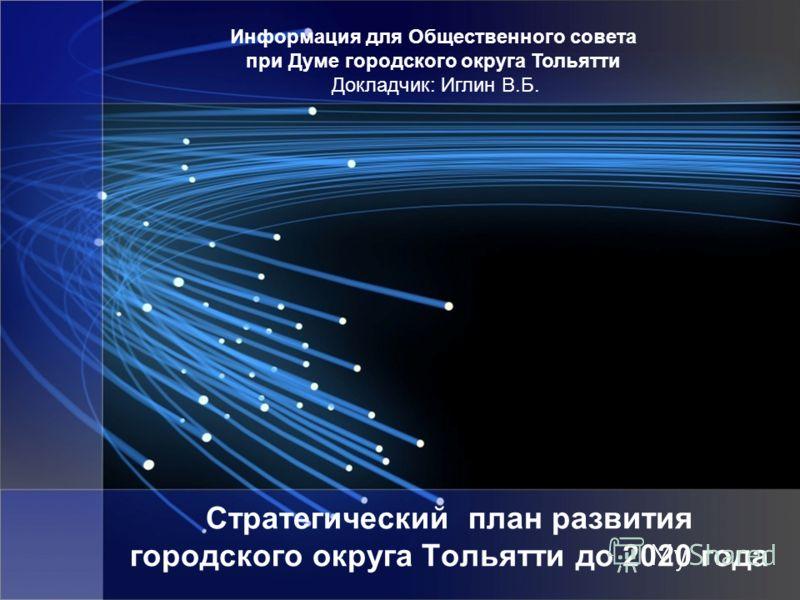 Стратегический план развития городского округа Тольятти до 2020 года Информация для Общественного совета при Думе городского округа Тольятти Докладчик: Иглин В.Б.
