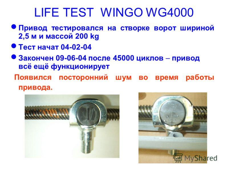 LIFE TEST WINGO WG4000 Привод тестировался на створке ворот шириной 2,5 м и массой 200 kg Тест начат 04-02-04 Закончен 09-06-04 после 45000 циклов – привод всё ещё функционирует Появился посторонний шум во время работы привода.