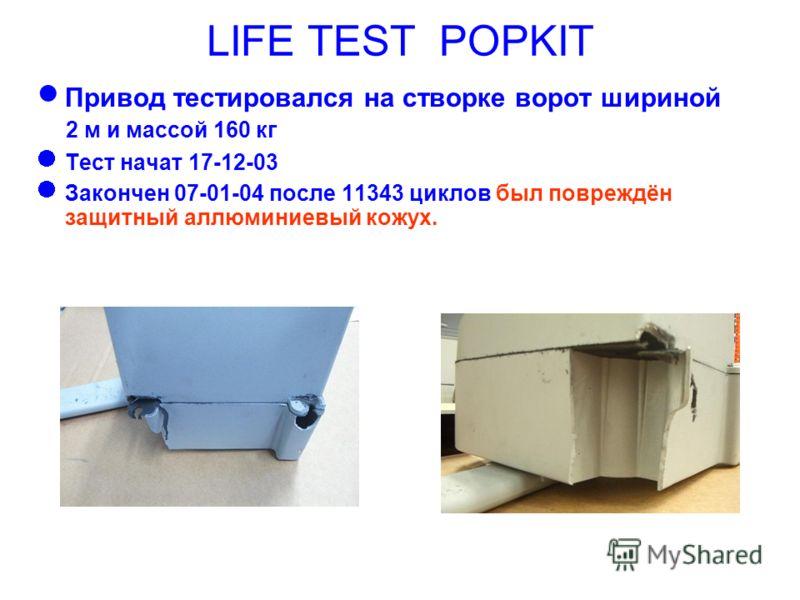 LIFE TEST POPKIT Привод тестировался на створке ворот шириной 2 м и массой 160 кг Тест начат 17-12-03 Закончен 07-01-04 после 11343 циклов был повреждён защитный аллюминиевый кожух.