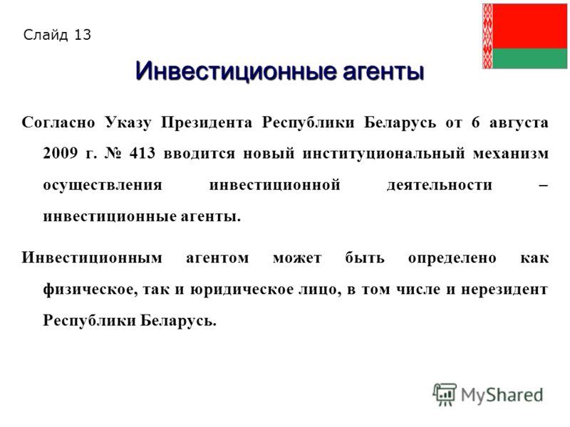 Согласно Указу Президента Республики Беларусь от 6 августа 2009 г. 413 вводится новый институциональный механизм осуществления инвестиционной деятельности – инвестиционные агенты. Инвестиционным агентом может быть определено как физическое, так и юри