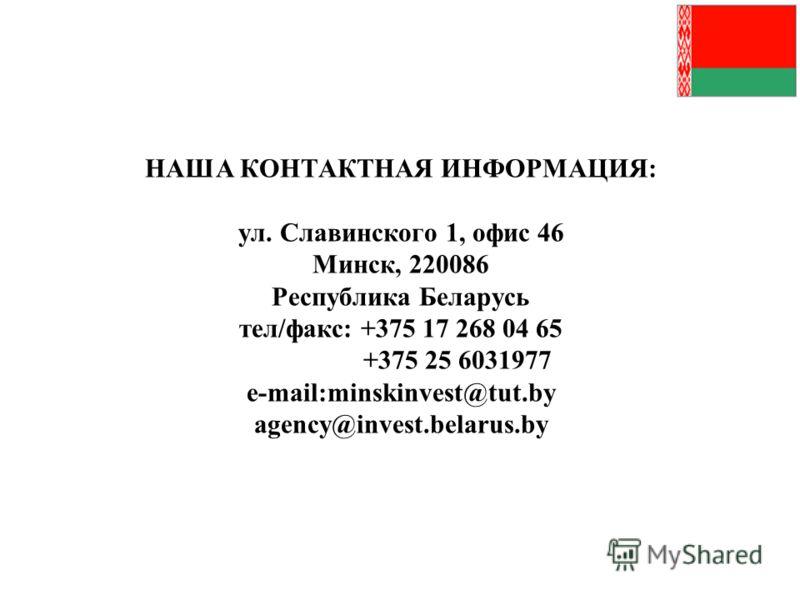 НАША КОНТАКТНАЯ ИНФОРМАЦИЯ: ул. Славинского 1, офис 46 Минск, 220086 Республика Беларусь тел/факс: +375 17 268 04 65 +375 25 6031977 e-mail:minskinvest@tut.by agency@invest.belarus.by