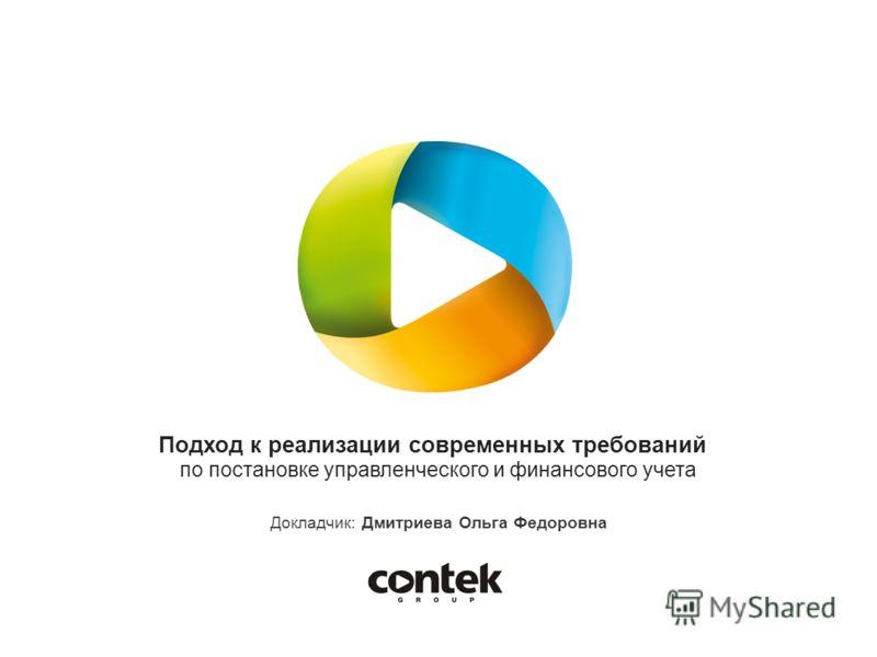 Подход к реализации современных требований по постановке управленческого и финансового учета Докладчик: Дмитриева Ольга Федоровна
