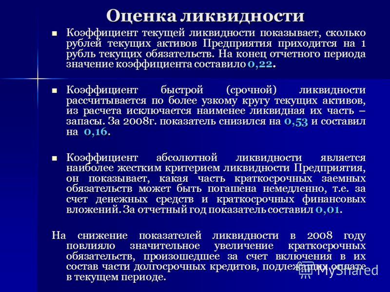 Оценка ликвидности Коэффициент текущей ликвидности показывает, сколько рублей текущих активов Предприятия приходится на 1 рубль текущих обязательств. На конец отчетного периода значение коэффициента составило 0,22. Коэффициент текущей ликвидности пок