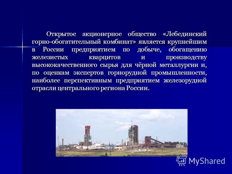 Открытое акционерное общество «Лебединский горно-обогатительный комбинат» является крупнейшим в России предприятием по добыче, обогащению железистых кварцитов и производству высококачественного сырья для чёрной металлургии и, по оценкам экспертов гор