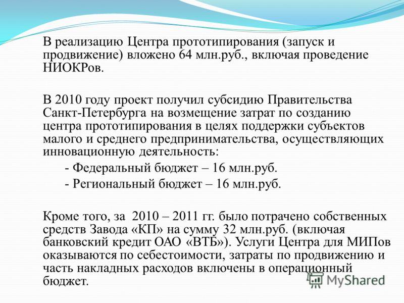 В реализацию Центра прототипирования (запуск и продвижение) вложено 64 млн.руб., включая проведение НИОКРов. В 2010 году проект получил субсидию Правительства Санкт-Петербурга на возмещение затрат по созданию центра прототипирования в целях поддержки