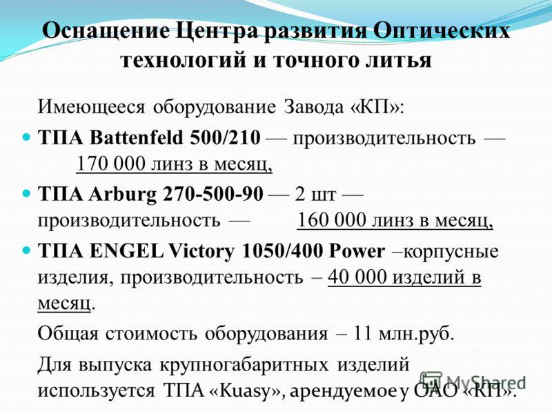 Оснащение Центра развития Оптических технологий и точного литья Имеющееся оборудование Завода «КП»: ТПА Battenfeld 500/210 производительность 170 000 линз в месяц, ТПА Arburg 270-500-90 2 шт производительность 160 000 линз в месяц, ТПА ENGEL Victory