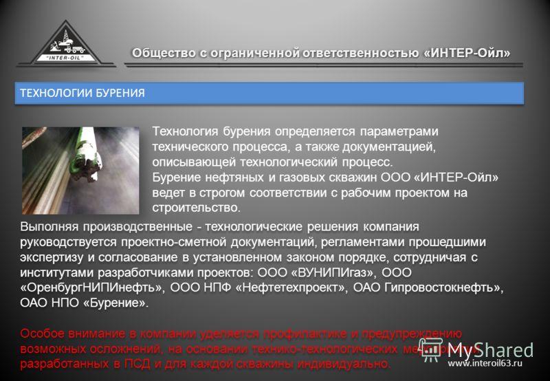 ТЕХНОЛОГИИ БУРЕНИЯ www.interoil63.ru Выполняя производственные - технологические решения компания руководствуется проектно-сметной документаций, регламентами прошедшими экспертизу и согласование в установленном законом порядке, сотрудничая с институт