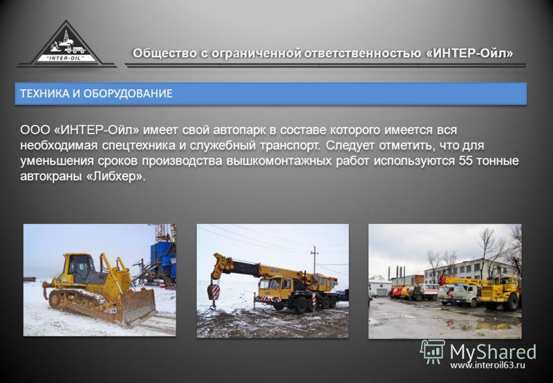 ТЕХНИКА И ОБОРУДОВАНИЕ www.interoil63.ru ООО «ИНТЕР-Ойл» имеет свой автопарк в составе которого имеется вся необходимая спецтехника и служебный транспорт. Следует отметить, что для уменьшения сроков производства вышкомонтажных работ используются 55 т