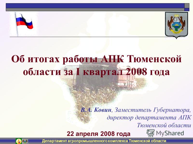 Департамент агропромышленного комплекса Тюменской области 22 апреля 2008 года Об итогах работы АПК Тюменской области за I квартал 2008 года В.А. Ковин, Заместитель Губернатора, директор департамента АПК Тюменской области
