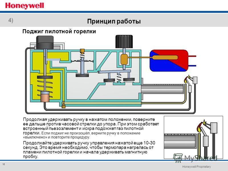 Honeywell Proprietary 16 Принцип работы Продолжая удерживать ручку в нажатом положении, поверните ее дальше против часовой стрелки до упора. При этом сработает встроенный пьезоэлемент и искра подожжет газ пилотной горелки. Если поджиг не произошёл, в