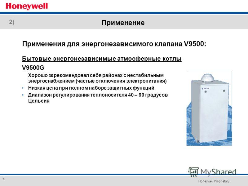 Honeywell Proprietary 4 Применение Бытовые энергонезависимые атмосферные котлы V9500G Хорошо зарекомендовал себя районах с нестабильным энергоснабжением (частые отключения электропитания) Низкая цена при полном наборе защитных функций Диапазон регули