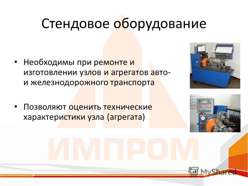 Стендовое оборудование Необходимы при ремонте и изготовлении узлов и агрегатов авто- и железнодорожного транспорта Позволяют оценить технические характеристики узла (агрегата)
