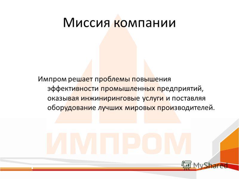 Миссия компании Импром решает проблемы повышения эффективности промышленных предприятий, оказывая инжиниринговые услуги и поставляя оборудование лучших мировых производителей.