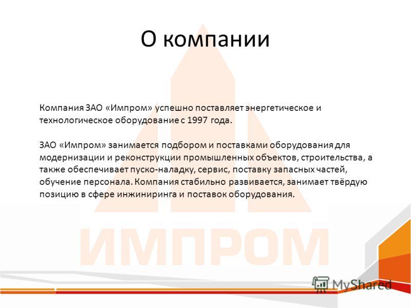 О компании Компания ЗАО «Импром» успешно поставляет энергетическое и технологическое оборудование с 1997 года. ЗАО «Импром» занимается подбором и поставками оборудования для модернизации и реконструкции промышленных объектов, строительства, а также о