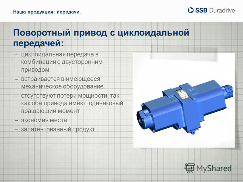 Поворотный привод с циклоидальной передачей: Наша продукция: передачи. –циклоидальная передача в комбинации с двусторонним приводом –встраивается в имеющееся механическое оборудование –отсутствуют потери мощности, так как оба привода имеют одинаковый