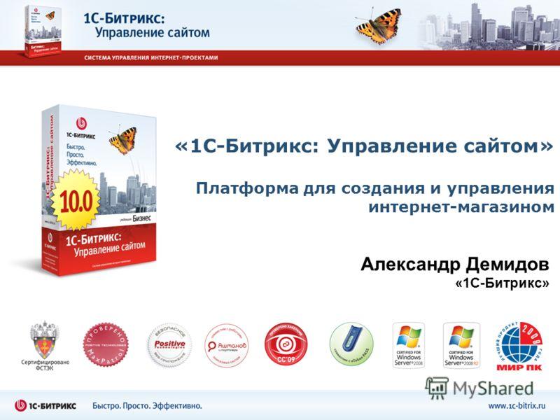 «1С-Битрикс: Управление сайтом» Платформа для создания и управления интернет-магазином Александр Демидов «1С-Битрикс»