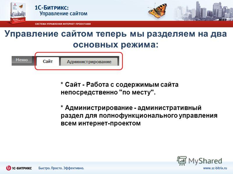 Управление сайтом теперь мы разделяем на два основных режима: * Сайт - Работа с содержимым сайта непосредственно по месту. * Администрирование - административный раздел для полнофункционального управления всем интернет-проектом