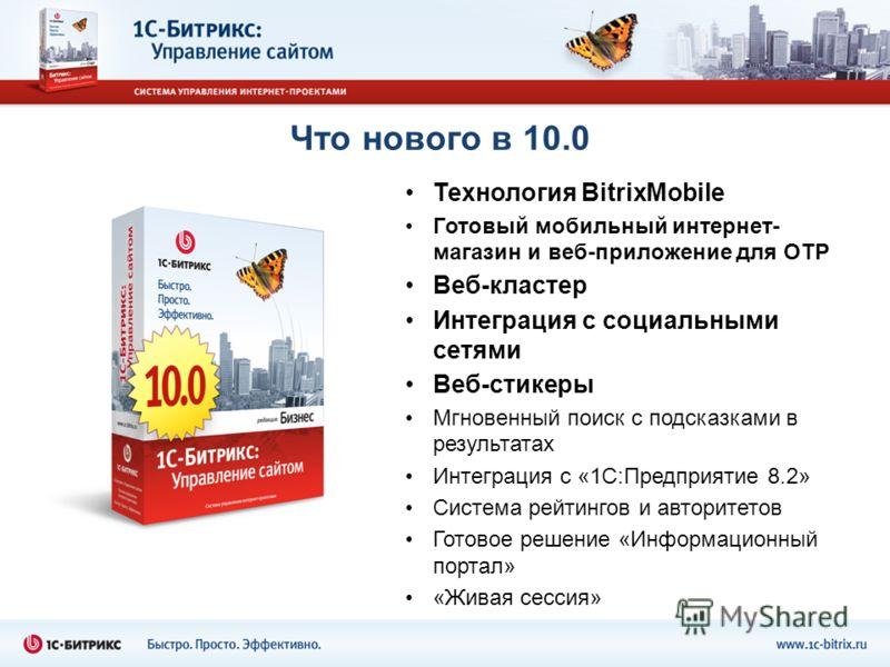 Что нового в 10.0 Технология BitrixMobile Готовый мобильный интернет- магазин и веб-приложение для OTP Веб-кластер Интеграция с социальными сетями Веб-стикеры Мгновенный поиск с подсказками в результатах Интеграция с «1С:Предприятие 8.2» Система рейт